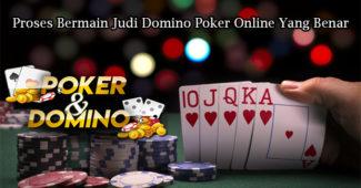 Proses Bermain Judi Domino Poker Online Yang Benar